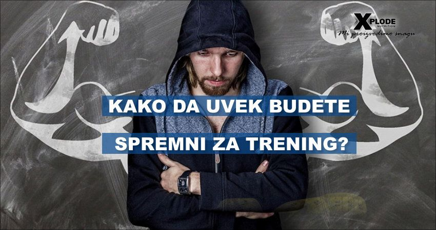 Kako da uvek budete spremni za trening | Xplode Nutrition